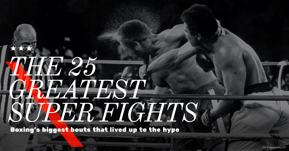 The 25 Greatest Super Fights Boxing S Biggest Bouts That Lived Up